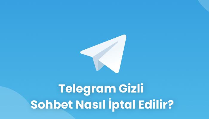 Telegram Gizli Sohbet Nasil Iptal Edilir